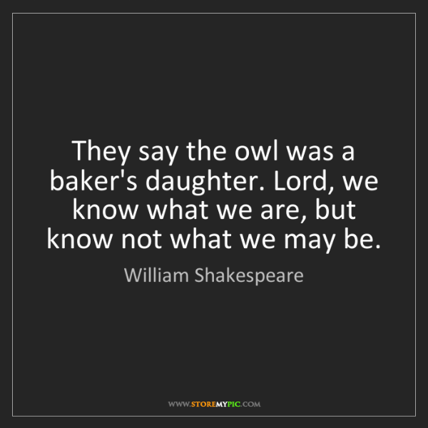 William Shakespeare: They say the owl was a baker's daughter. Lord, we know...
