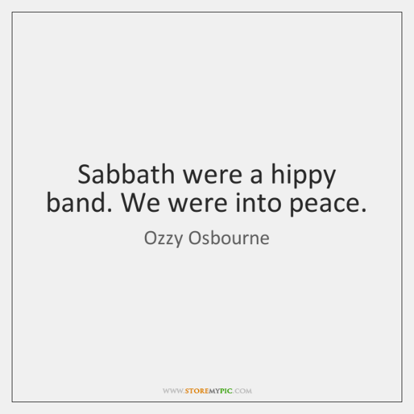 Sabbath were a hippy band. We were into peace.
