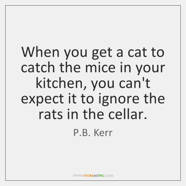 When you get a cat to catch the mice in your kitchen, ...