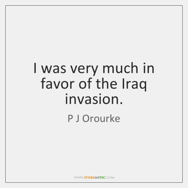 I was very much in favor of the Iraq invasion.