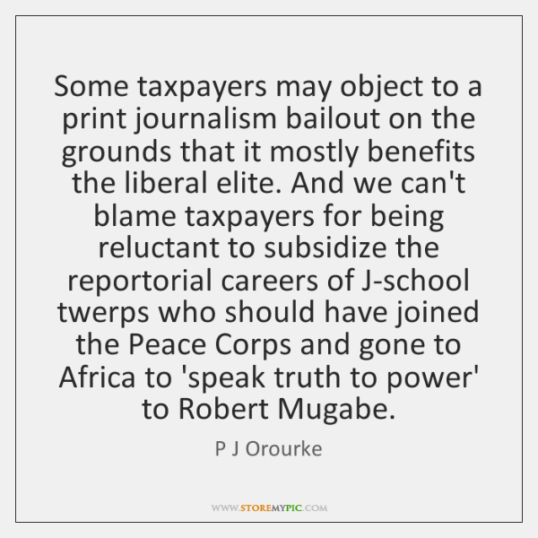 Some taxpayers may object to a print journalism bailout on the grounds ...