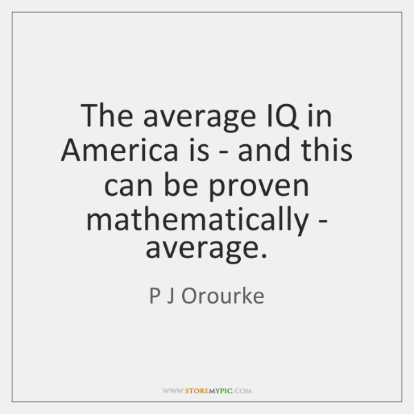 The average IQ in America is - and this can be proven ...