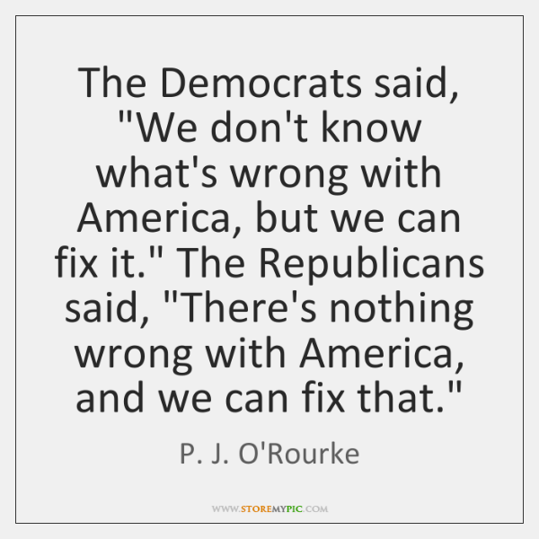 "The Democrats said, ""We don't know what's wrong with America, but we ..."