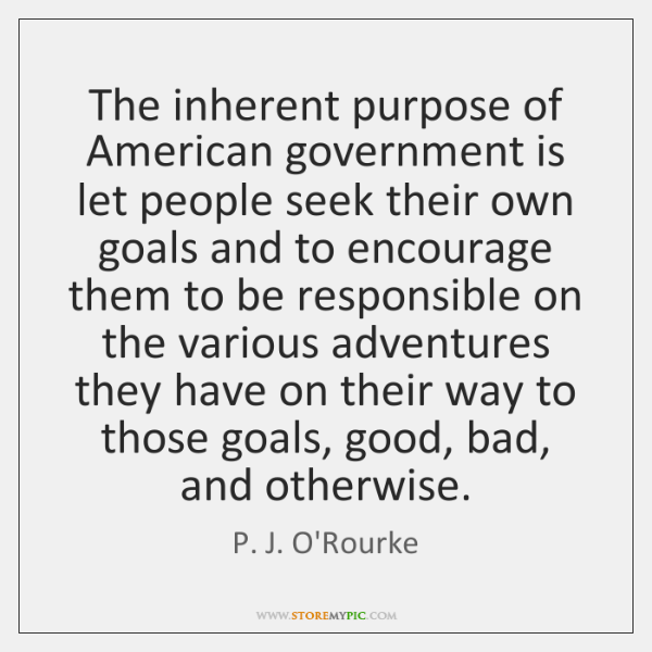 The inherent purpose of American government is let people seek their own ...