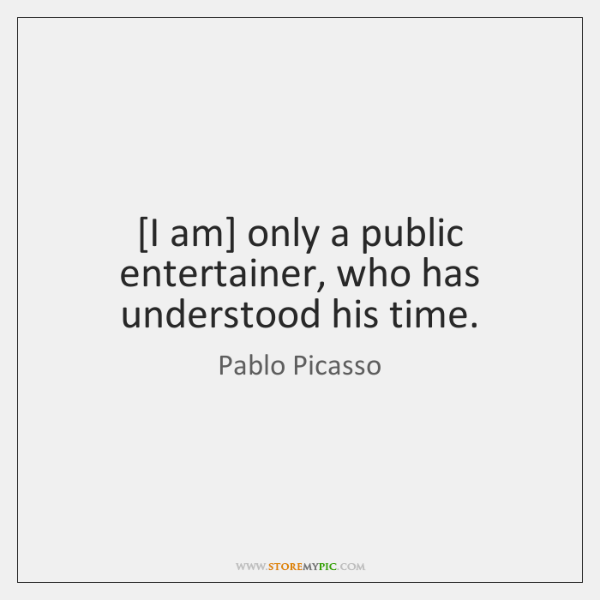 [I am] only a public entertainer, who has understood his time.