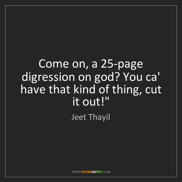 Jeet Thayil: Come on, a 25-page digression on god? You ca' have that...