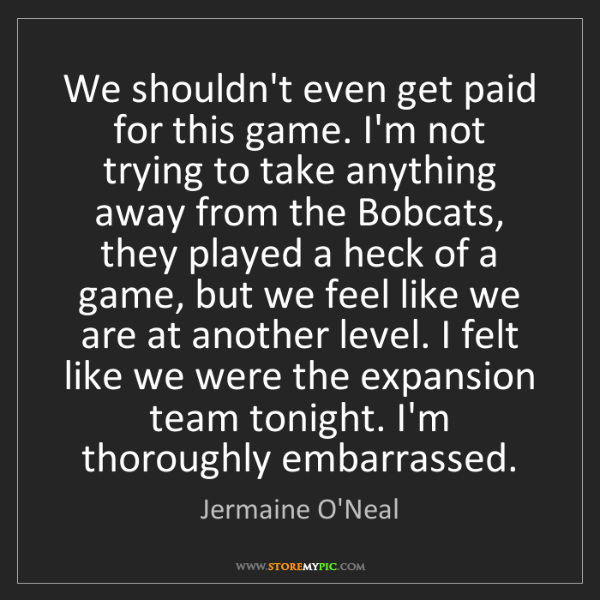 Jermaine O'Neal: We shouldn't even get paid for this game. I'm not trying...