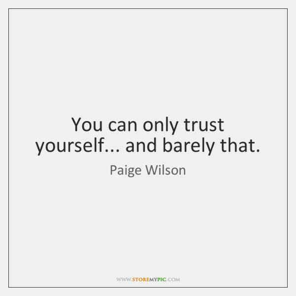 You can only trust yourself... and barely that.