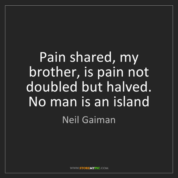 Neil Gaiman: Pain shared, my brother, is pain not doubled but halved....