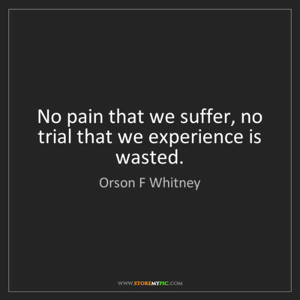 Orson F Whitney: No pain that we suffer, no trial that we experience is...