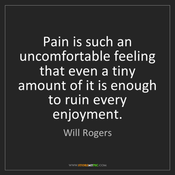 Will Rogers: Pain is such an uncomfortable feeling that even a tiny...