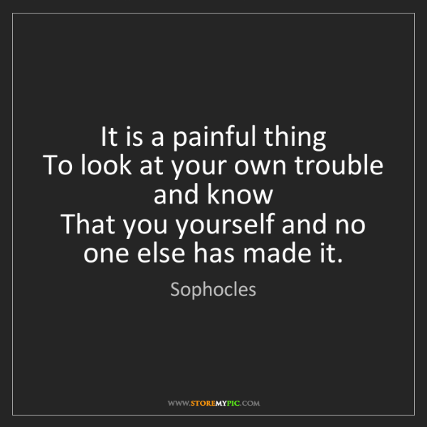 Sophocles: It is a painful thing   To look at your own trouble and...