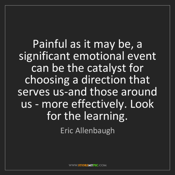 Eric Allenbaugh: Painful as it may be, a significant emotional event can...