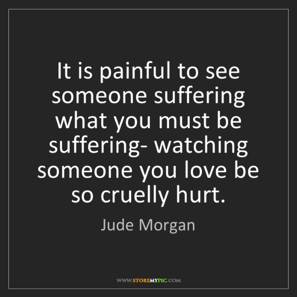 Jude Morgan: It is painful to see someone suffering what you must...