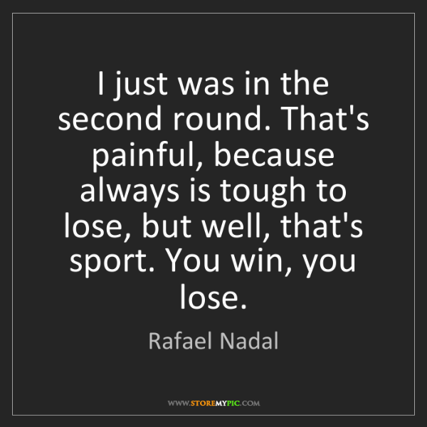 Rafael Nadal: I just was in the second round. That's painful, because...
