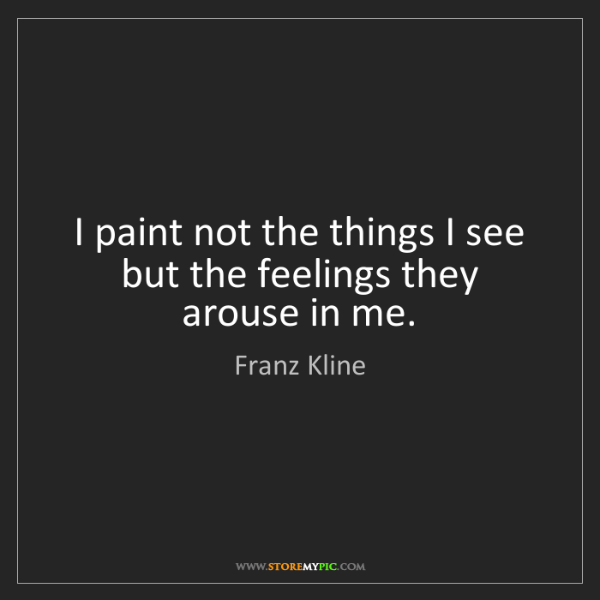 Franz Kline: I paint not the things I see but the feelings they arouse...