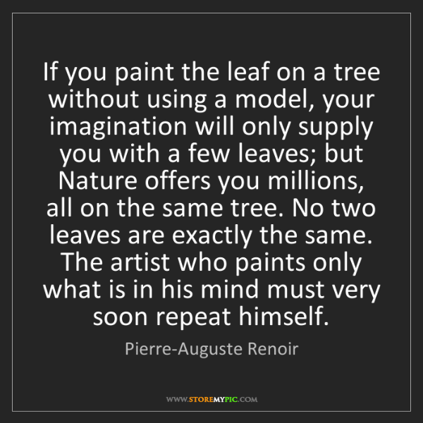 Pierre-Auguste Renoir: If you paint the leaf on a tree without using a model,...