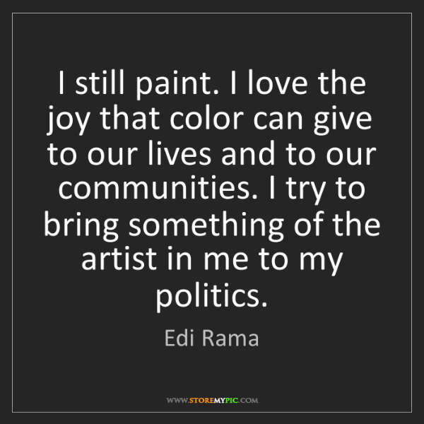 Edi Rama: I still paint. I love the joy that color can give to...