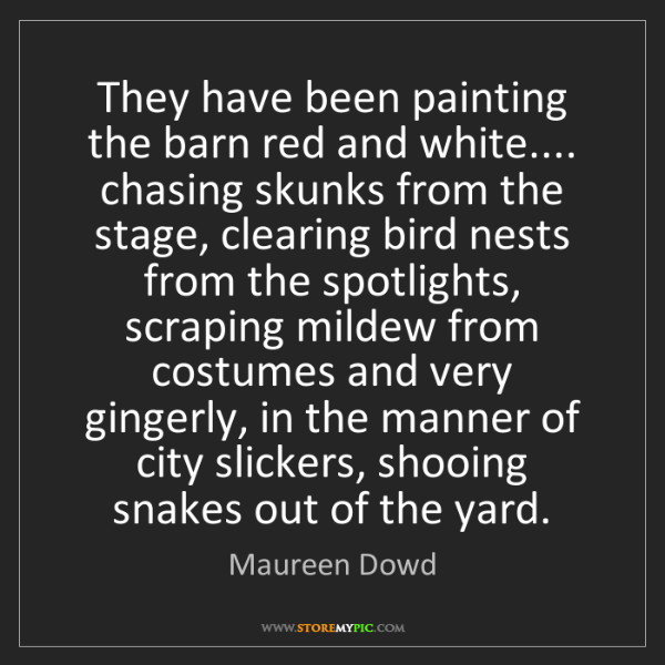 Maureen Dowd: They have been painting the barn red and white.... chasing...