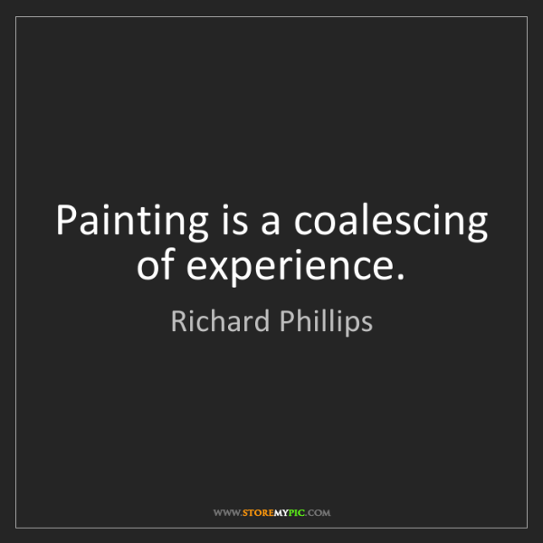 Richard Phillips: Painting is a coalescing of experience.