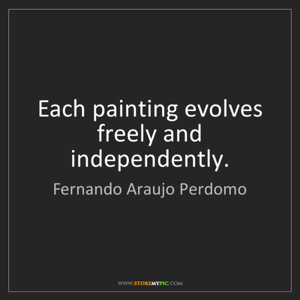 Fernando Araujo Perdomo: Each painting evolves freely and independently.
