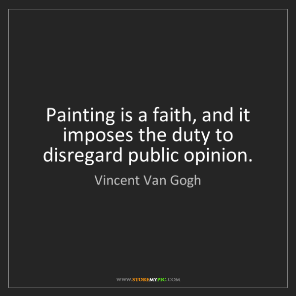 Vincent Van Gogh: Painting is a faith, and it imposes the duty to disregard...
