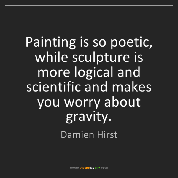 Damien Hirst: Painting is so poetic, while sculpture is more logical...