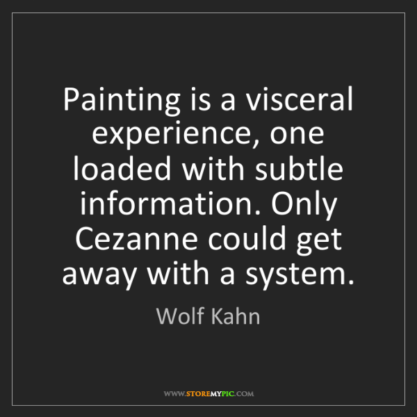 Wolf Kahn: Painting is a visceral experience, one loaded with subtle...