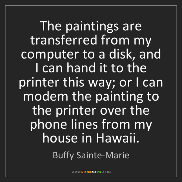 Buffy Sainte-Marie: The paintings are transferred from my computer to a disk,...