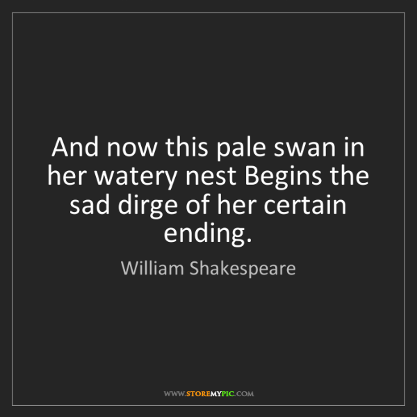 William Shakespeare: And now this pale swan in her watery nest Begins the...