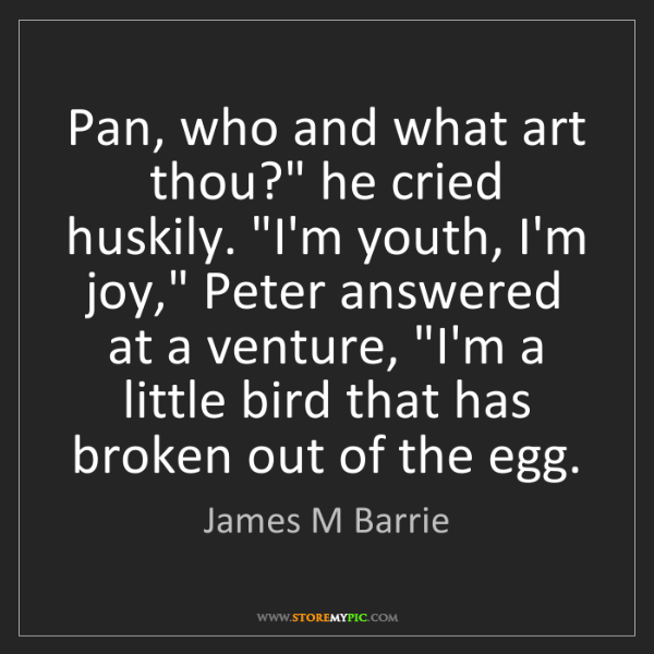 "James M Barrie: Pan, who and what art thou?"" he cried huskily. ""I'm youth,..."