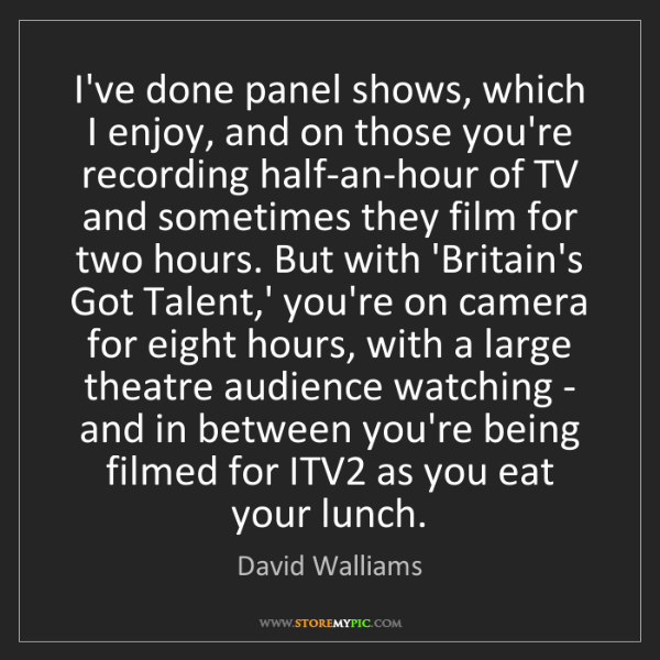 David Walliams: I've done panel shows, which I enjoy, and on those you're...
