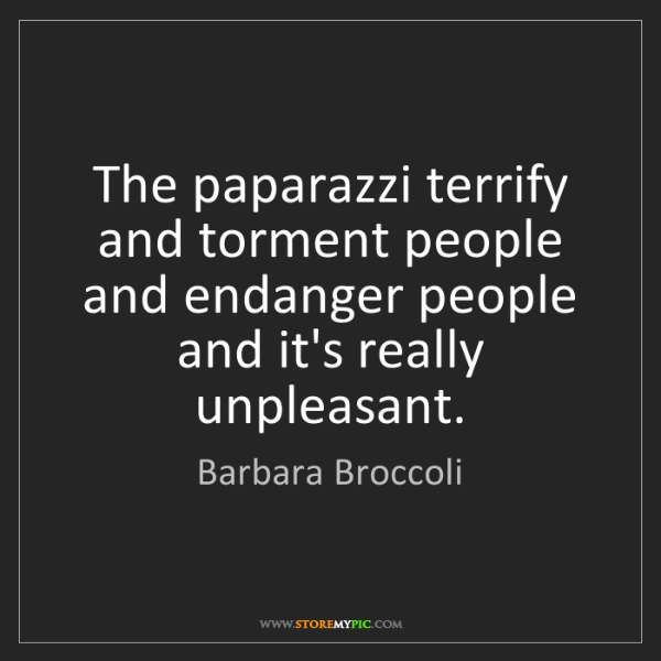 Barbara Broccoli: The paparazzi terrify and torment people and endanger...