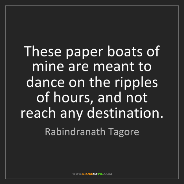 Rabindranath Tagore: These paper boats of mine are meant to dance on the ripples...