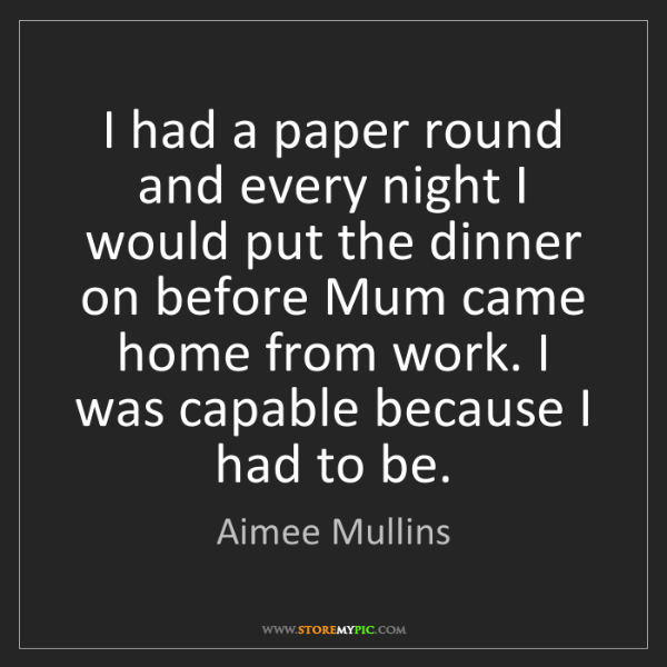 Aimee Mullins: I had a paper round and every night I would put the dinner...