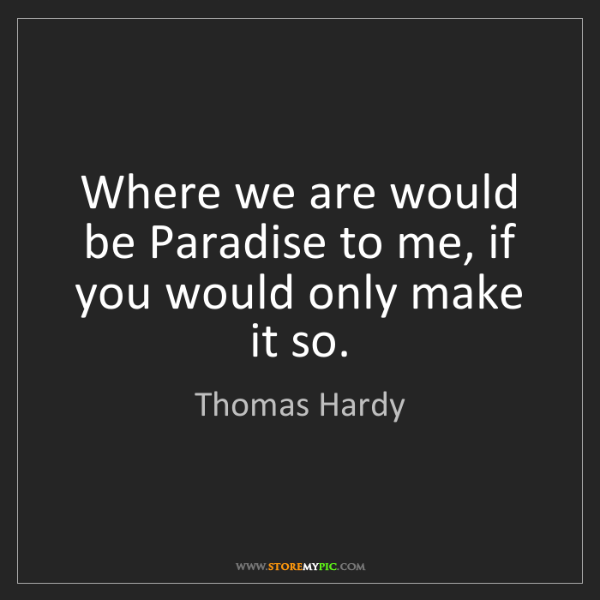 Thomas Hardy: Where we are would be Paradise to me, if you would only...