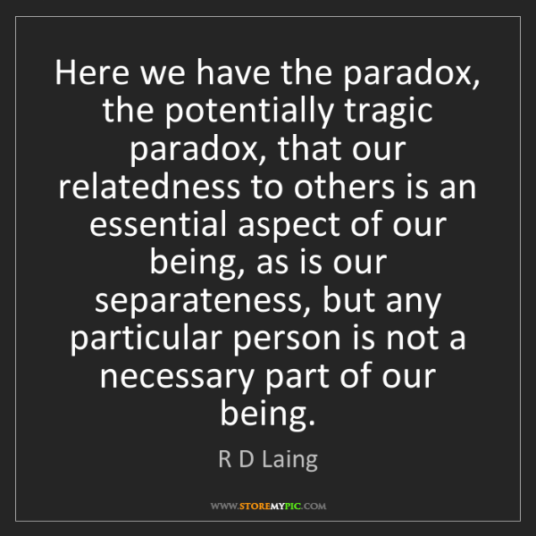 R D Laing: Here we have the paradox, the potentially tragic paradox,...