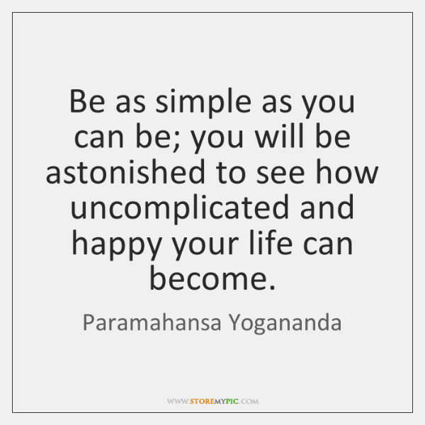 Be as simple as you can be; you will be astonished to ...