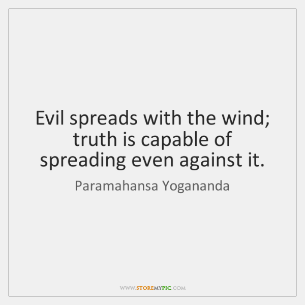 Evil spreads with the wind; truth is capable of spreading even against ...