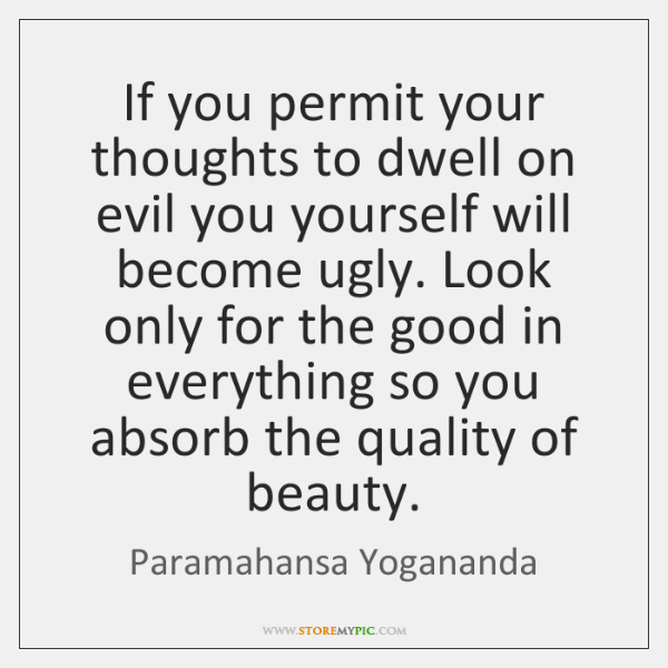 If you permit your thoughts to dwell on evil you yourself will ...