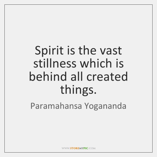 Spirit is the vast stillness which is behind all created things.
