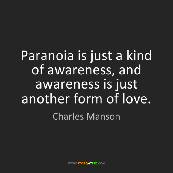 Charles Manson: Paranoia is just a kind of awareness, and awareness is...