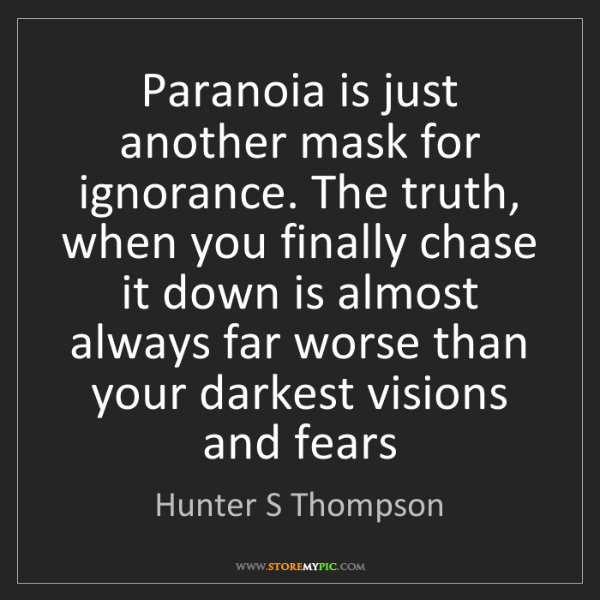 Hunter S Thompson: Paranoia is just another mask for ignorance. The truth,...
