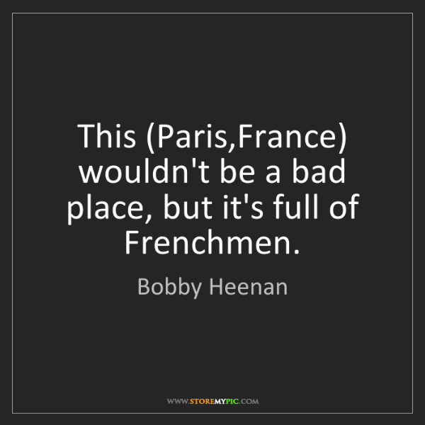 Bobby Heenan: This (Paris,France) wouldn't be a bad place, but it's...