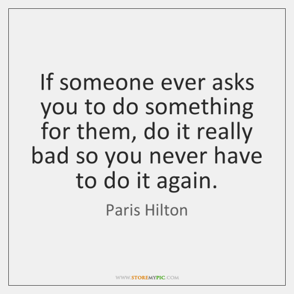 If someone ever asks you to do something for them, do it ...