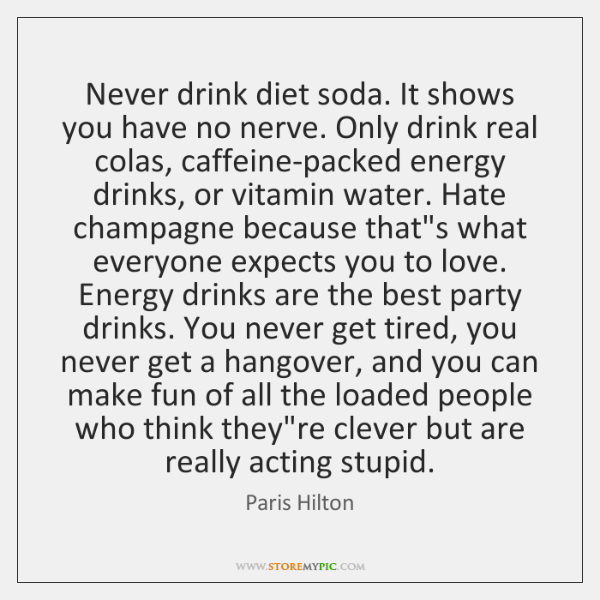 Never drink diet soda. It shows you have no nerve. Only drink ...