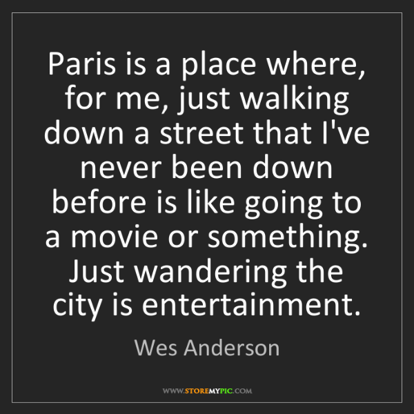 Wes Anderson: Paris is a place where, for me, just walking down a street...