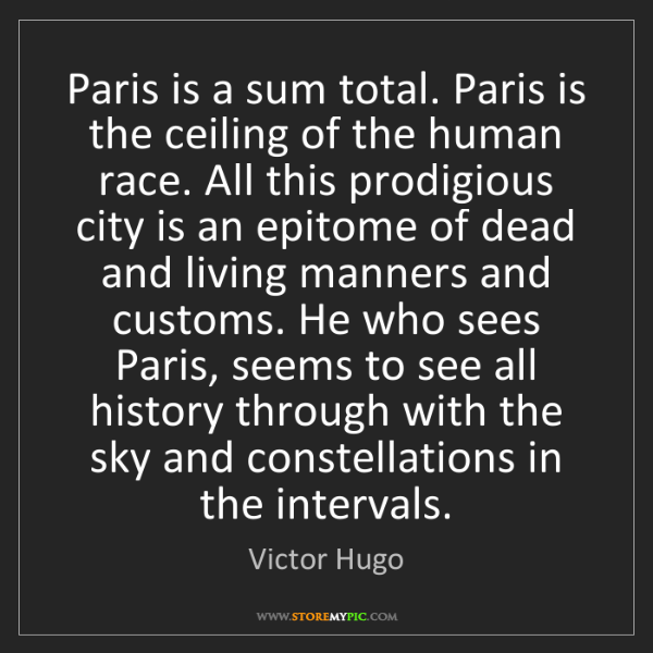 Victor Hugo: Paris is a sum total. Paris is the ceiling of the human...