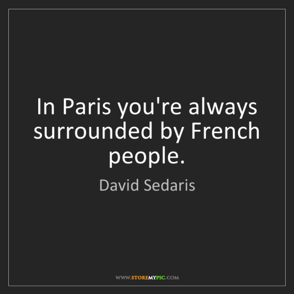 David Sedaris: In Paris you're always surrounded by French people.