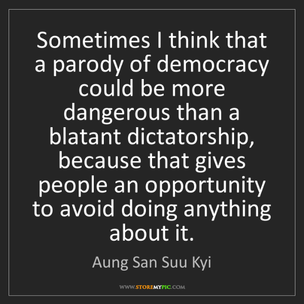 Aung San Suu Kyi: Sometimes I think that a parody of democracy could be...